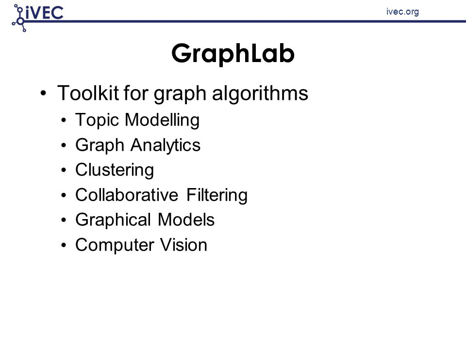 ivec.org GraphLab Toolkit for graph algorithms Topic Modelling Graph Analytics Clustering Collaborative Filtering Graphical Models Computer Vision