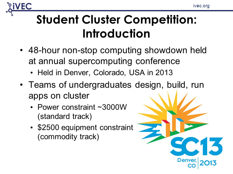 ivec.org Student Cluster Competition: Introduction 48-hour non-stop computing showdown held at annual supercomputing conference Held in Denver, Colora