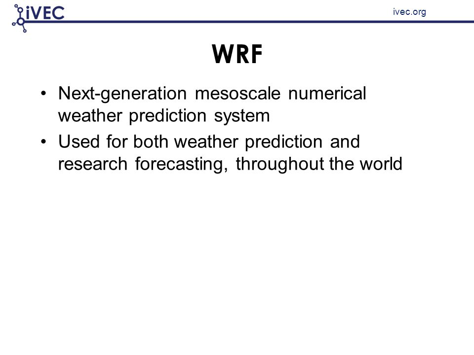 ivec.org WRF Next-generation mesoscale numerical weather prediction system Used for both weather prediction and research forecasting, throughout the w