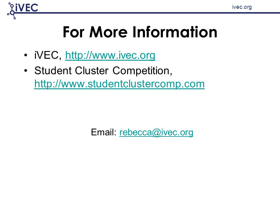 ivec.org For More Information iVEC, http://www.ivec.orghttp://www.ivec.org Student Cluster Competition, http://www.studentclustercomp.com http://www.studentclustercomp.com Email: rebecca@ivec.orgrebecca@ivec.org