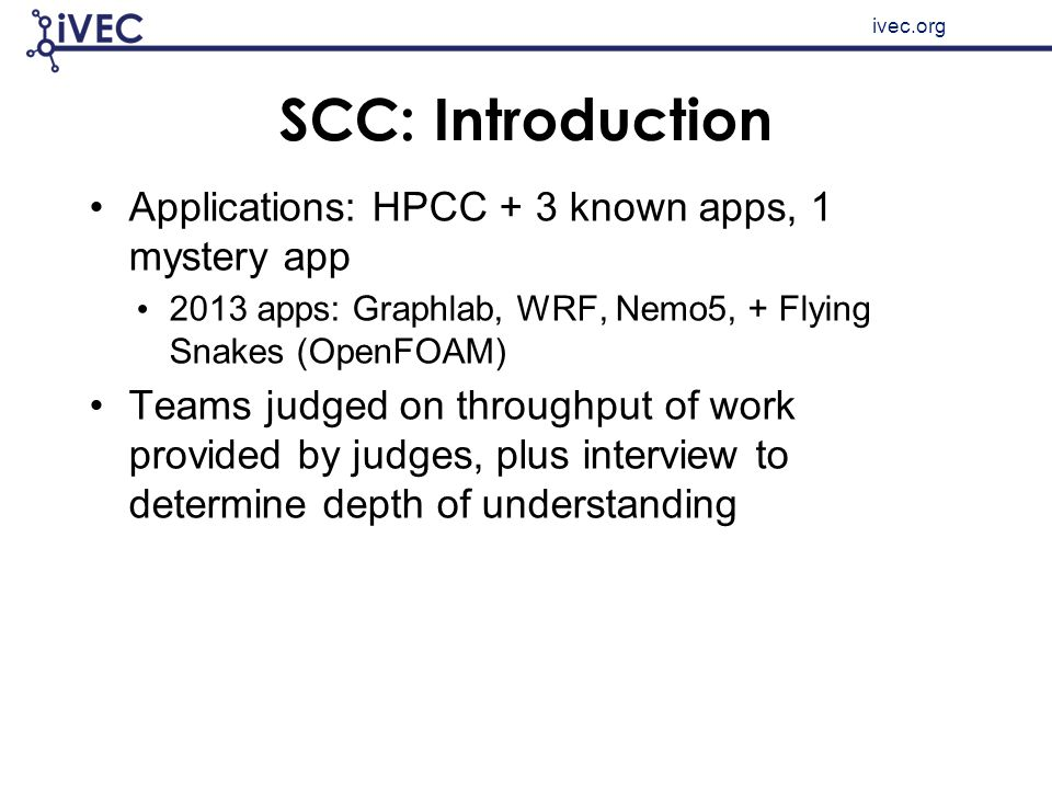 ivec.org SCC: Introduction Applications: HPCC + 3 known apps, 1 mystery app 2013 apps: Graphlab, WRF, Nemo5, + Flying Snakes (OpenFOAM) Teams judged o