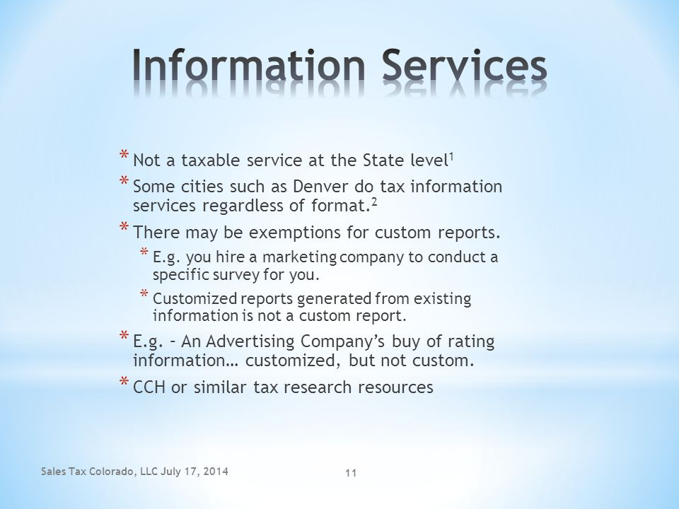 Sales Tax Colorado, LLC July 17, 2014 11 * Not a taxable service at the State level 1 * Some cities such as Denver do tax information services regardl