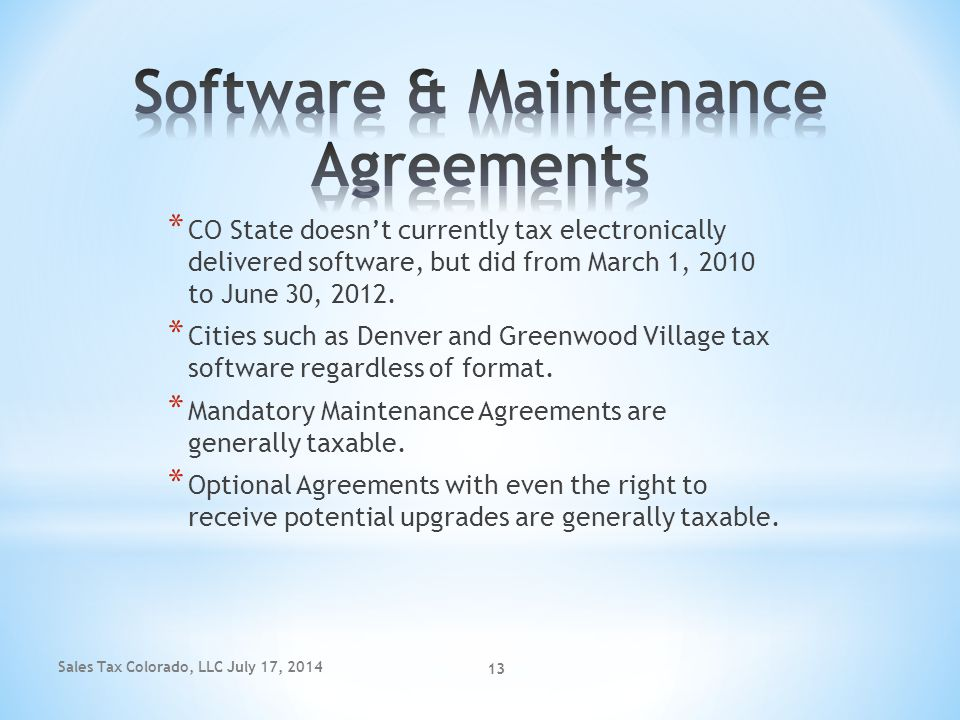 Sales Tax Colorado, LLC July 17, 2014 13 * CO State doesn't currently tax electronically delivered software, but did from March 1, 2010 to June 30, 20