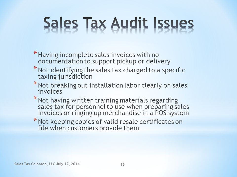 Sales Tax Colorado, LLC July 17, 2014 16 * Having incomplete sales invoices with no documentation to support pickup or delivery * Not identifying the