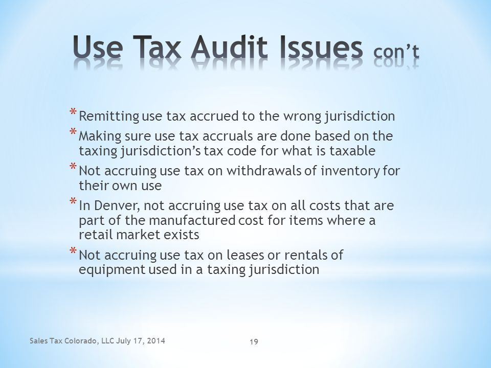 Sales Tax Colorado, LLC July 17, 2014 19 * Remitting use tax accrued to the wrong jurisdiction * Making sure use tax accruals are done based on the ta