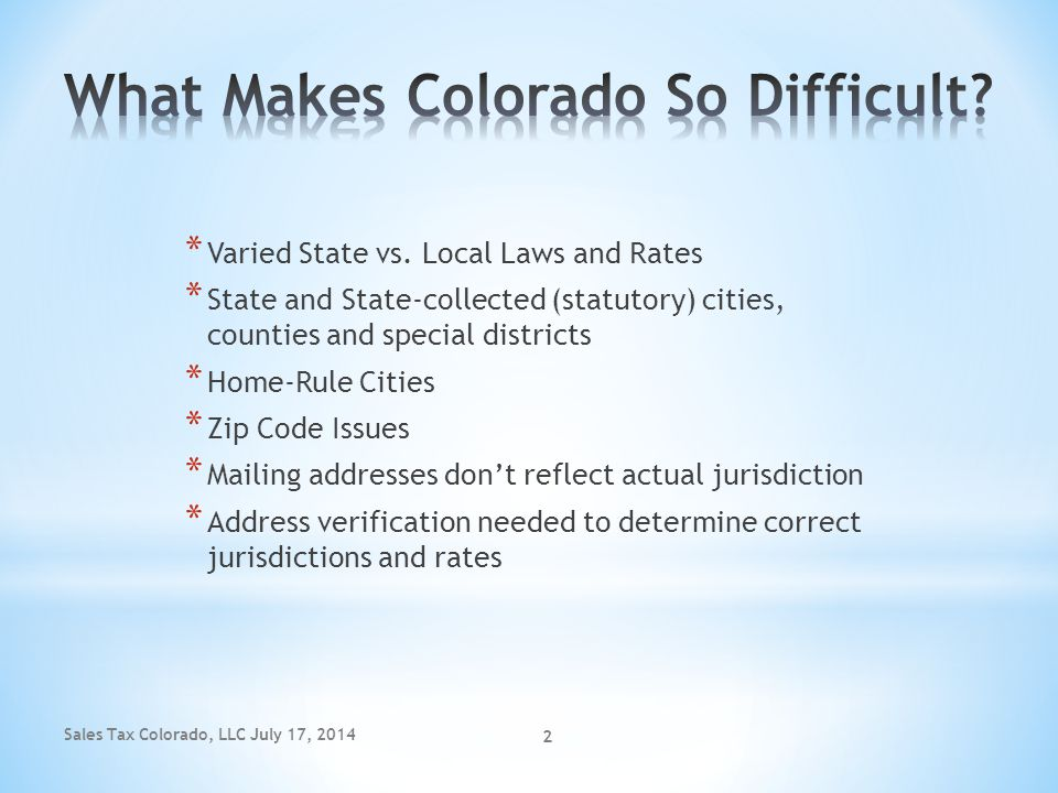 Sales Tax Colorado, LLC July 17, 2014 2 * Varied State vs. Local Laws and Rates * State and State-collected (statutory) cities, counties and special d