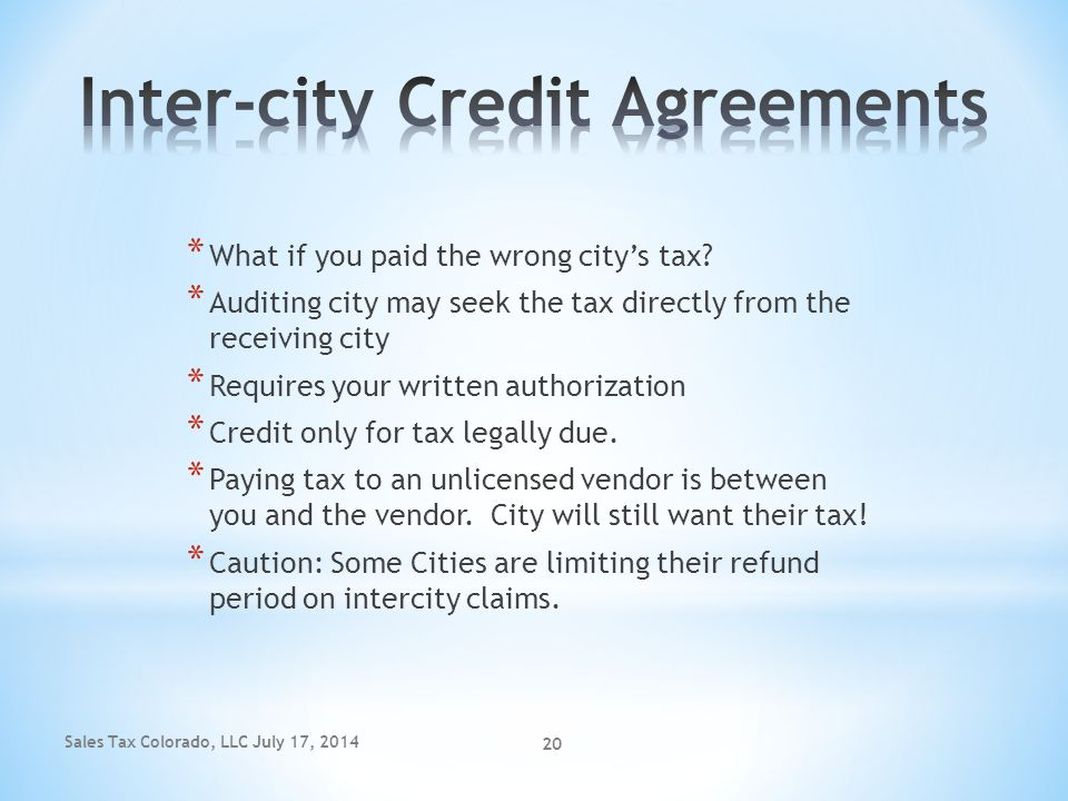 Sales Tax Colorado, LLC July 17, 2014 20 * What if you paid the wrong city's tax? * Auditing city may seek the tax directly from the receiving city *