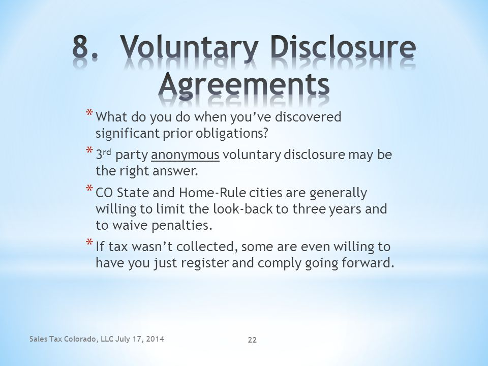 Sales Tax Colorado, LLC July 17, 2014 22 * What do you do when you've discovered significant prior obligations? * 3 rd party anonymous voluntary discl
