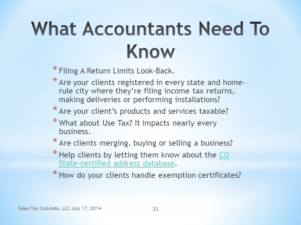 Sales Tax Colorado, LLC July 17, 2014 23 * Filing A Return Limits Look-Back. * Are your clients registered in every state and home- rule city where th