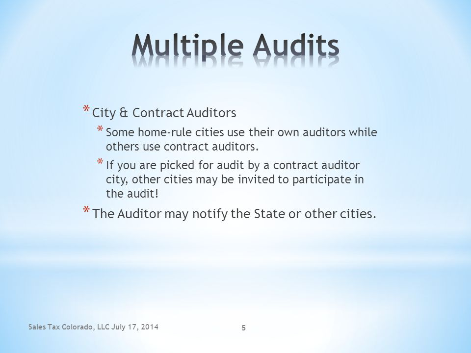 Sales Tax Colorado, LLC July 17, 2014 5 * City & Contract Auditors * Some home-rule cities use their own auditors while others use contract auditors.