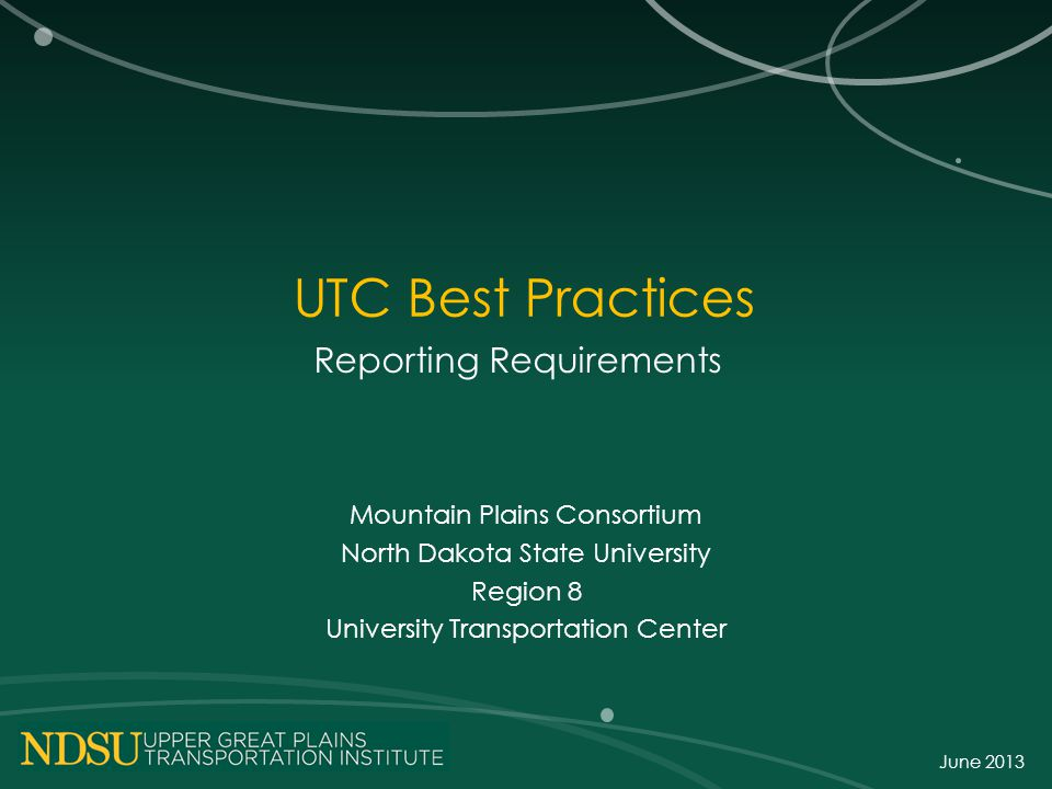 UTC Best Practices Reporting Requirements Mountain Plains Consortium North Dakota State University Region 8 University Transportation Center June 2013