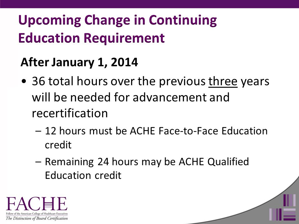 After January 1, 2014 36 total hours over the previous three years will be needed for advancement and recertification –12 hours must be ACHE Face-to-Face Education credit –Remaining 24 hours may be ACHE Qualified Education credit