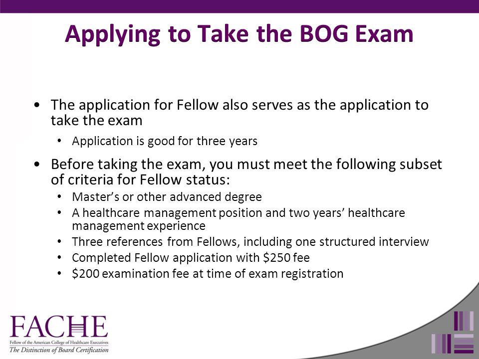 The application for Fellow also serves as the application to take the exam Application is good for three years Before taking the exam, you must meet the following subset of criteria for Fellow status: Master's or other advanced degree A healthcare management position and two years' healthcare management experience Three references from Fellows, including one structured interview Completed Fellow application with $250 fee $200 examination fee at time of exam registration