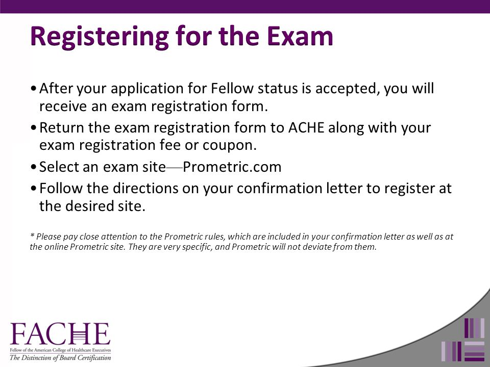 After your application for Fellow status is accepted, you will receive an exam registration form. Return the exam registration form to ACHE along with