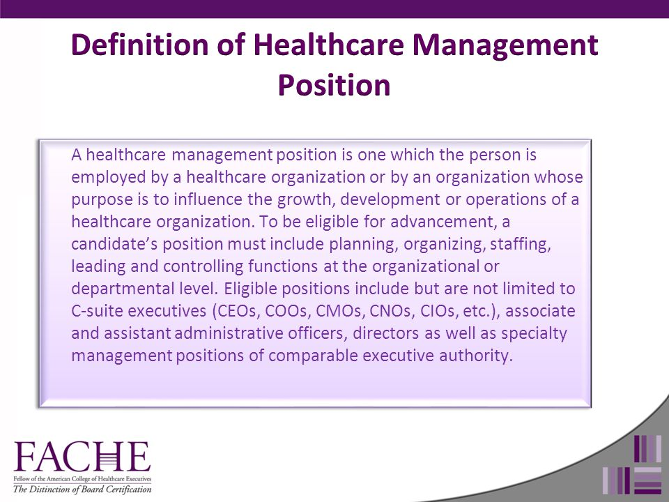 A healthcare management position is one which the person is employed by a healthcare organization or by an organization whose purpose is to influence the growth, development or operations of a healthcare organization.