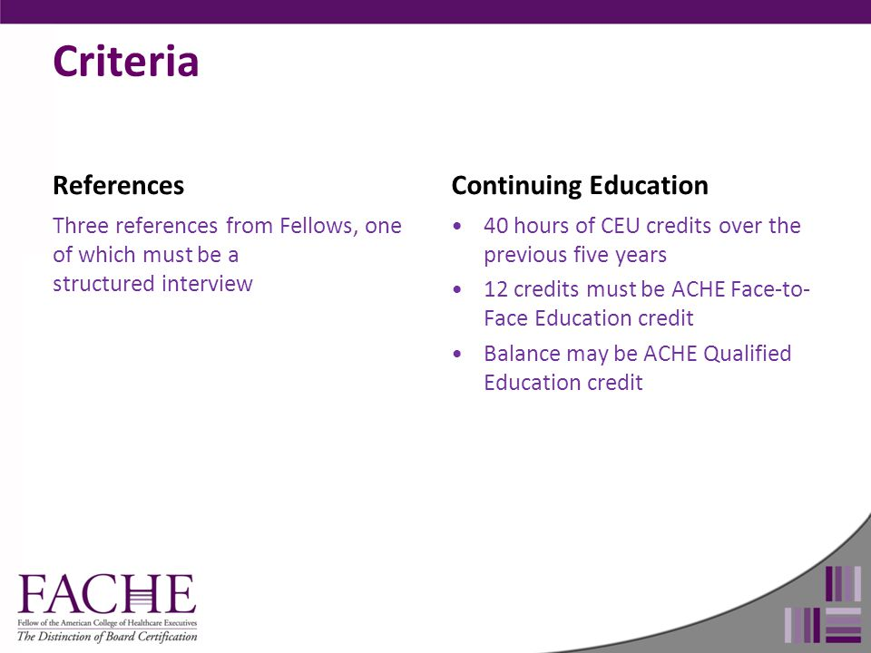 Criteria References Three references from Fellows, one of which must be a structured interview Continuing Education 40 hours of CEU credits over the p