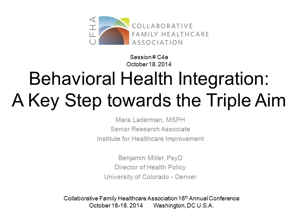 Behavioral Health Integration: A Key Step towards the Triple Aim Mara Laderman, MSPH Senior Research Associate Institute for Healthcare Improvement Be