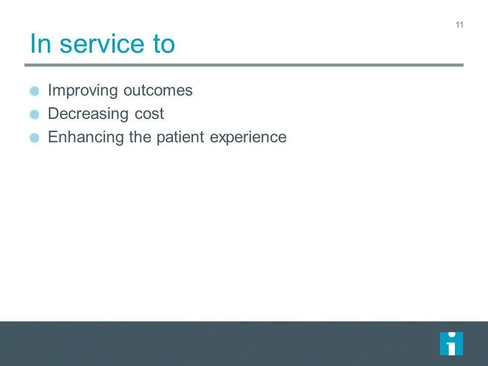 In service to Improving outcomes Decreasing cost Enhancing the patient experience 11