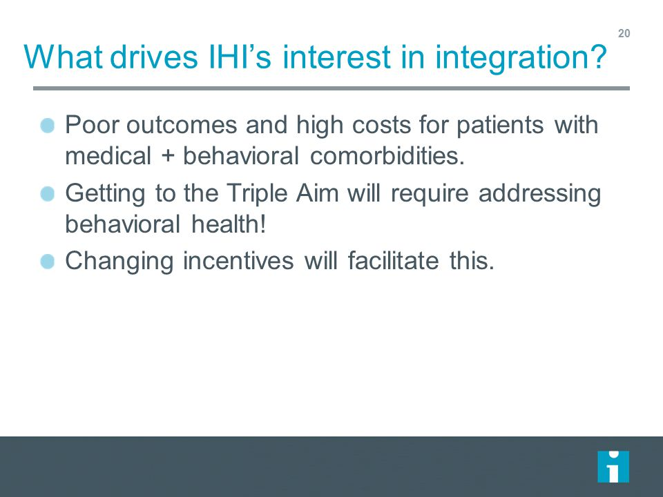 What drives IHI's interest in integration? Poor outcomes and high costs for patients with medical + behavioral comorbidities. Getting to the Triple Ai