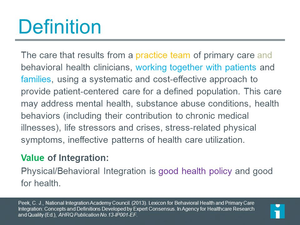 Definition The care that results from a practice team of primary care and behavioral health clinicians, working together with patients and families, u