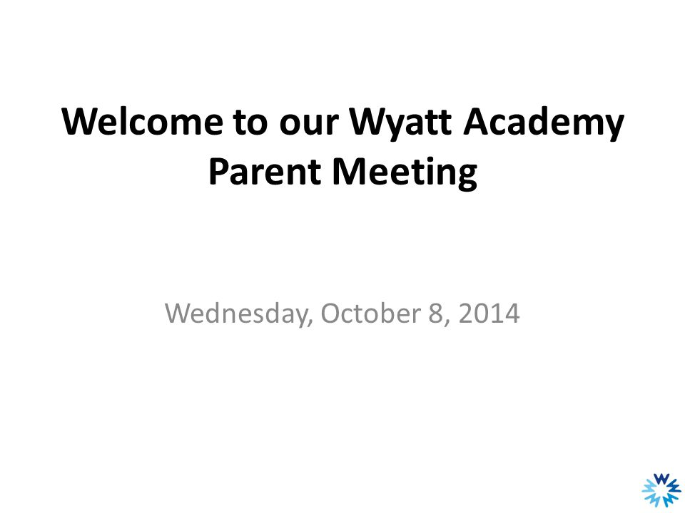 Our Agenda 1.Welcome and Introductions 2. Wyatt Academy's 2013-2014 academic performance 3.