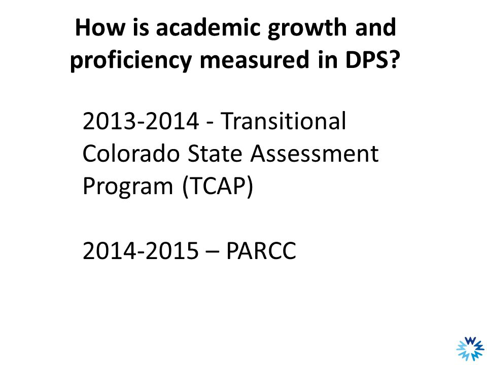 How is academic growth and proficiency measured in DPS? 2013-2014 - Transitional Colorado State Assessment Program (TCAP) 2014-2015 – PARCC