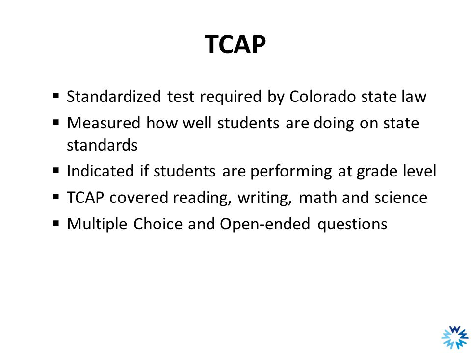 TCAP  Standardized test required by Colorado state law  Measured how well students are doing on state standards  Indicated if students are performi