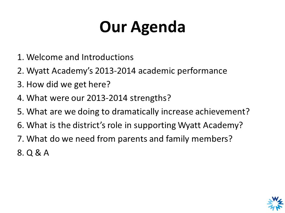 Our Agenda 1. Welcome and Introductions 2. Wyatt Academy's 2013-2014 academic performance 3. How did we get here? 4. What were our 2013-2014 strengths