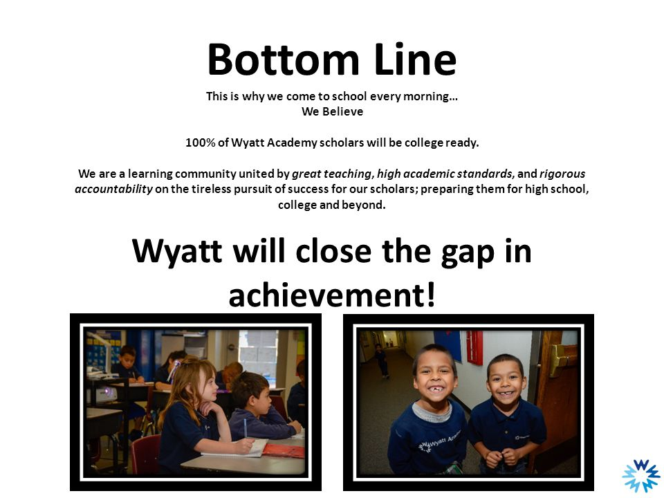 Bottom Line This is why we come to school every morning… We Believe 100% of Wyatt Academy scholars will be college ready. We are a learning community