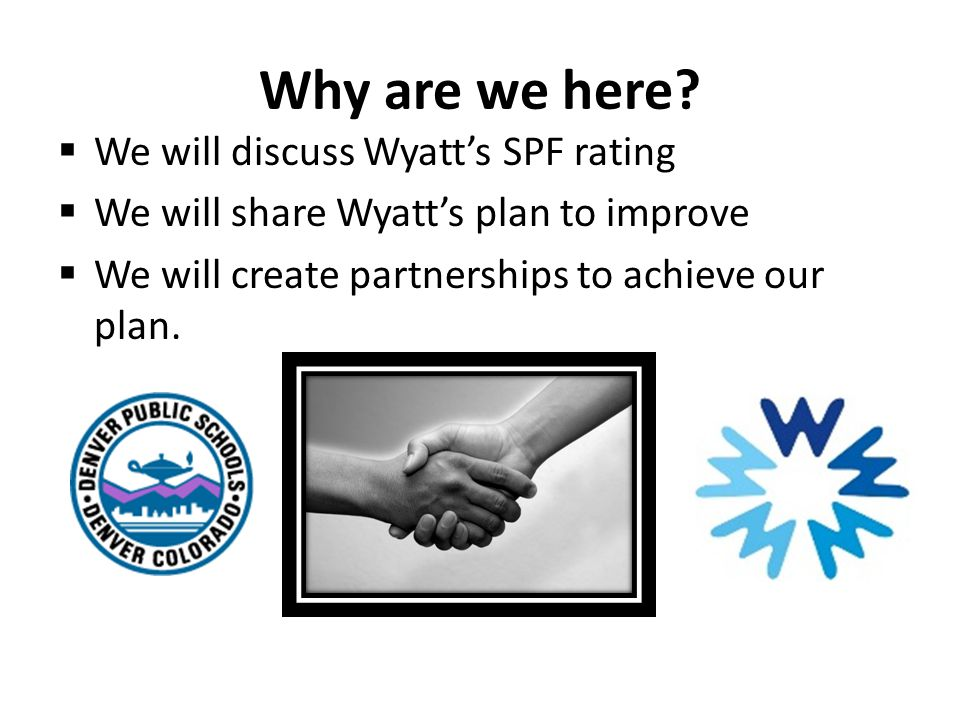 Why are we here?  We will discuss Wyatt's SPF rating  We will share Wyatt's plan to improve  We will create partnerships to achieve our plan.