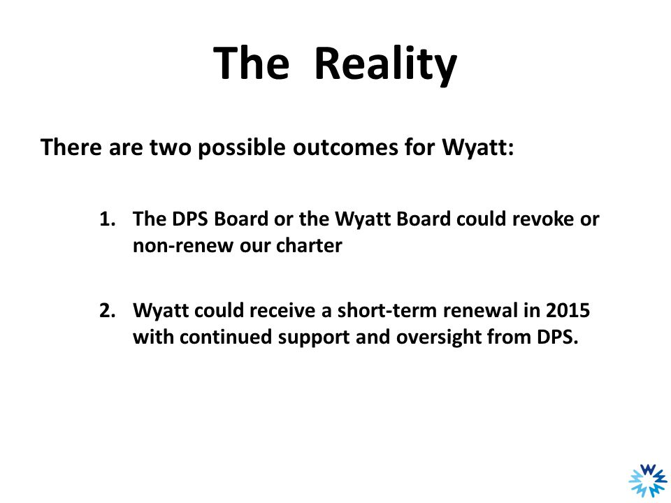 The Reality There are two possible outcomes for Wyatt: 1.The DPS Board or the Wyatt Board could revoke or non-renew our charter 2.Wyatt could receive