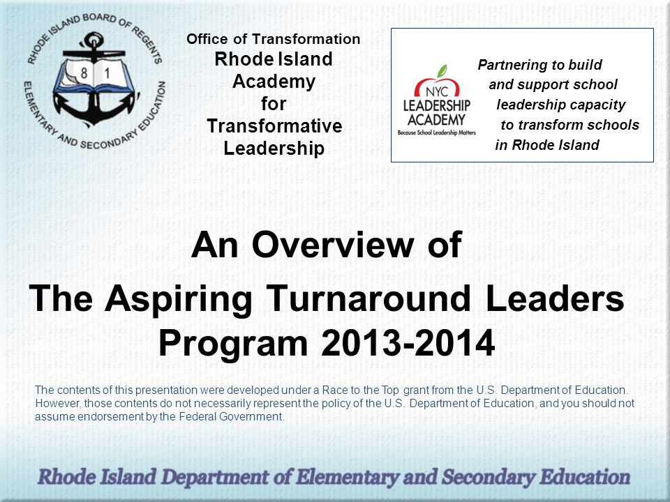 Office of Transformation Rhode Island Academy for Transformative Leadership An Overview of The Aspiring Turnaround Leaders Program 2013-2014 Partnering to build and support school leadership capacity to transform schools in Rhode Island The contents of this presentation were developed under a Race to the Top grant from the U.S.