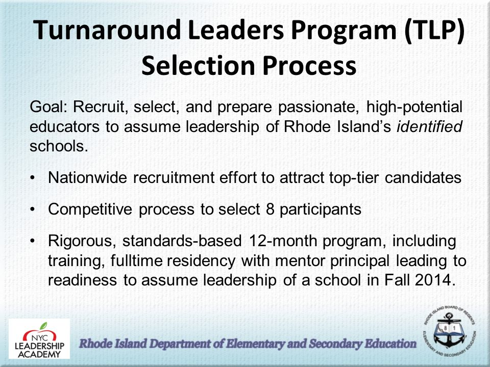 Turnaround Leaders Program (TLP) Selection Process Goal: Recruit, select, and prepare passionate, high-potential educators to assume leadership of Rhode Island's identified schools.