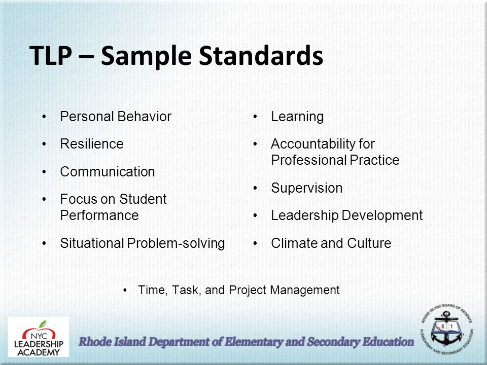 TLP – Sample Standards Personal Behavior Resilience Communication Focus on Student Performance Situational Problem-solving Learning Accountability for Professional Practice Supervision Leadership Development Climate and Culture Time, Task, and Project Management