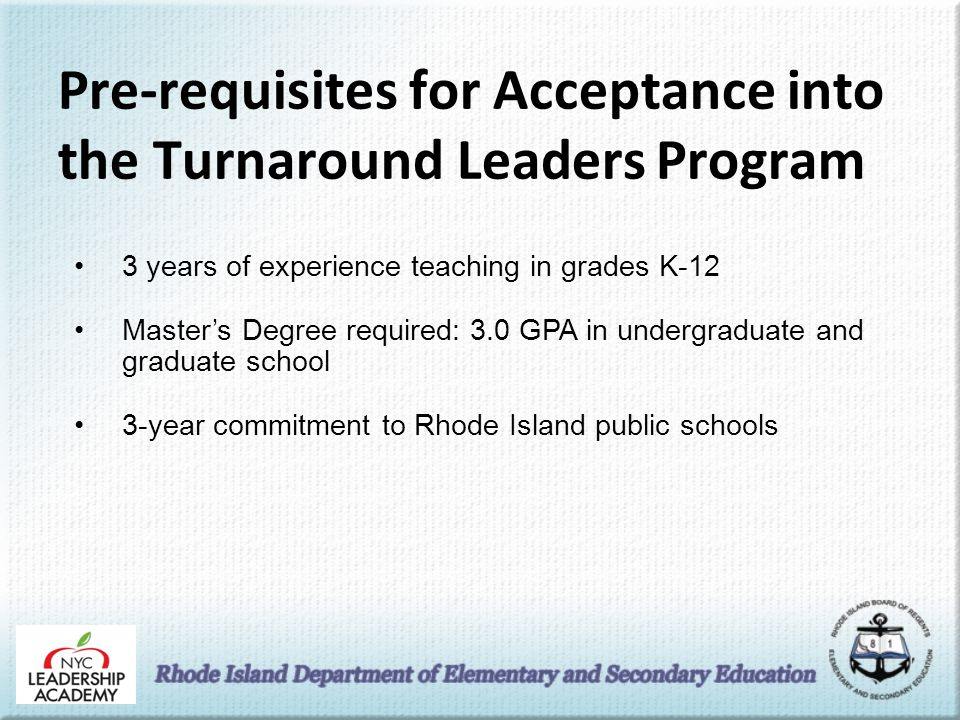 Pre-requisites for Acceptance into the Turnaround Leaders Program 3 years of experience teaching in grades K-12 Master's Degree required: 3.0 GPA in undergraduate and graduate school 3-year commitment to Rhode Island public schools