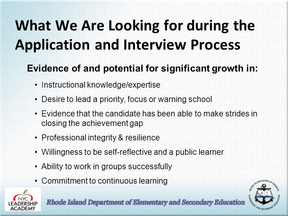 What We Are Looking for during the Application and Interview Process Evidence of and potential for significant growth in: Instructional knowledge/expertise Desire to lead a priority, focus or warning school Evidence that the candidate has been able to make strides in closing the achievement gap Professional integrity & resilience Willingness to be self-reflective and a public learner Ability to work in groups successfully Commitment to continuous learning