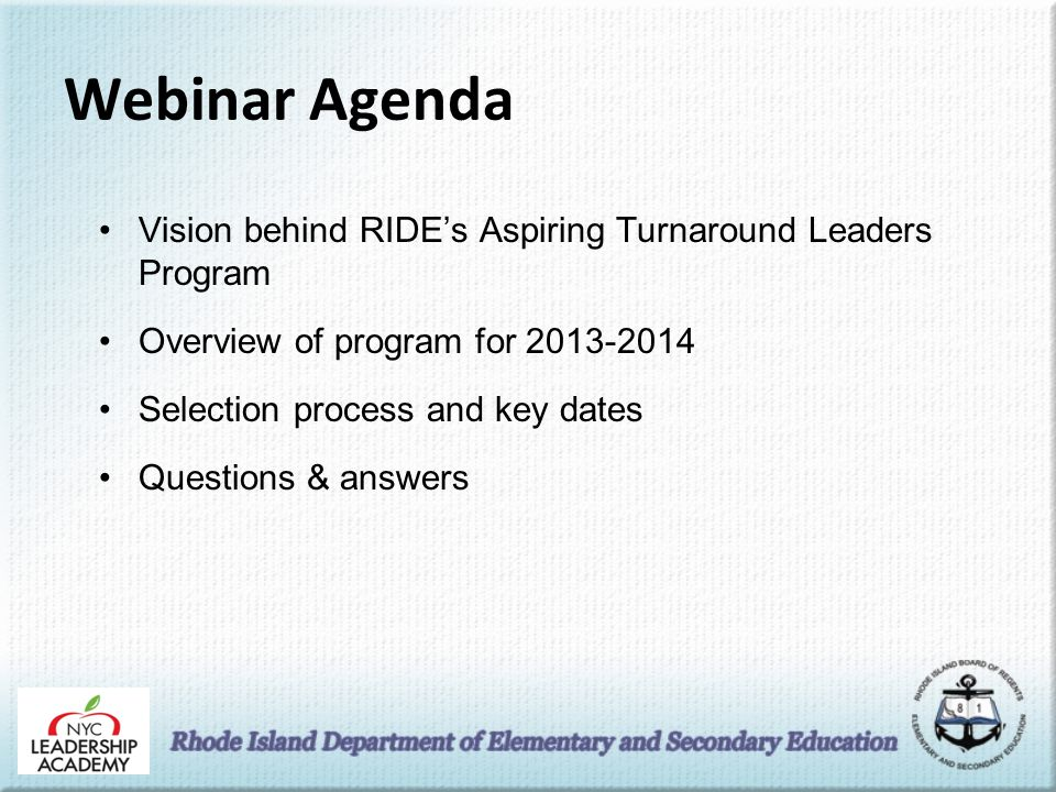 Webinar Agenda Vision behind RIDE's Aspiring Turnaround Leaders Program Overview of program for 2013-2014 Selection process and key dates Questions & answers