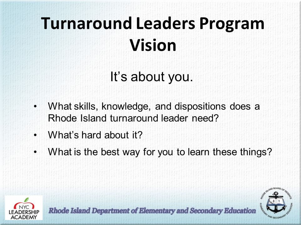 Turnaround Leaders Program Vision What skills, knowledge, and dispositions does a Rhode Island turnaround leader need.