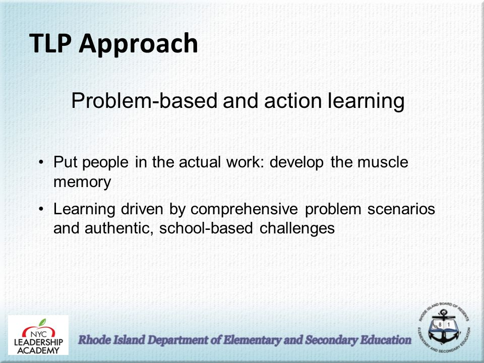 TLP Approach Problem-based and action learning Put people in the actual work: develop the muscle memory Learning driven by comprehensive problem scenarios and authentic, school-based challenges