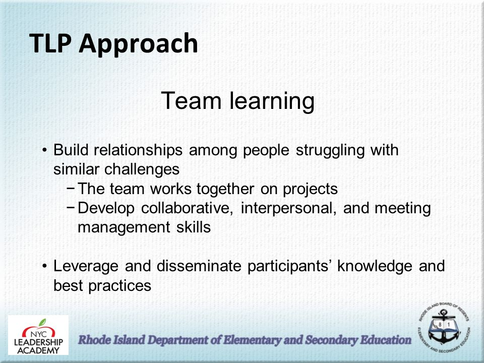TLP Approach Team learning Build relationships among people struggling with similar challenges −The team works together on projects −Develop collaborative, interpersonal, and meeting management skills Leverage and disseminate participants' knowledge and best practices