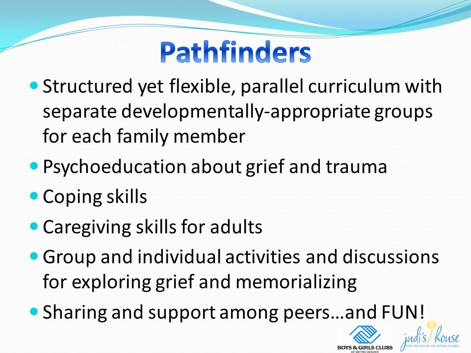 Structured yet flexible, parallel curriculum with separate developmentally-appropriate groups for each family member Psychoeducation about grief and trauma Coping skills Caregiving skills for adults Group and individual activities and discussions for exploring grief and memorializing Sharing and support among peers…and FUN!