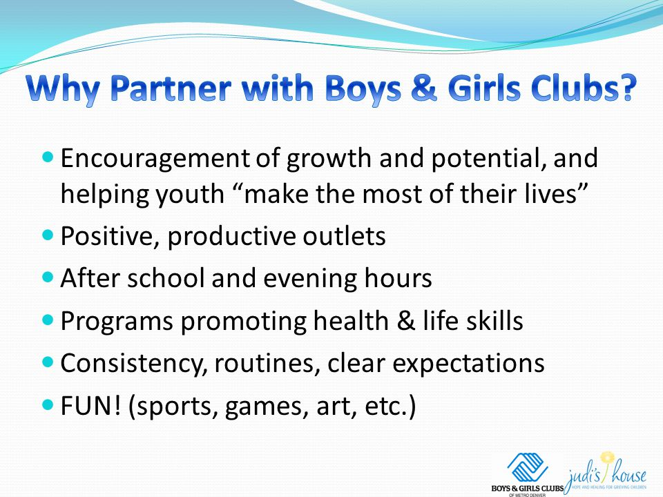 Encouragement of growth and potential, and helping youth make the most of their lives Positive, productive outlets After school and evening hours Programs promoting health & life skills Consistency, routines, clear expectations FUN.