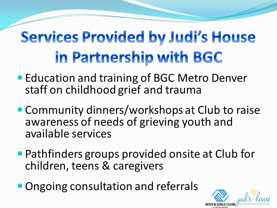 Education and training of BGC Metro Denver staff on childhood grief and trauma Community dinners/workshops at Club to raise awareness of needs of grieving youth and available services Pathfinders groups provided onsite at Club for children, teens & caregivers Ongoing consultation and referrals