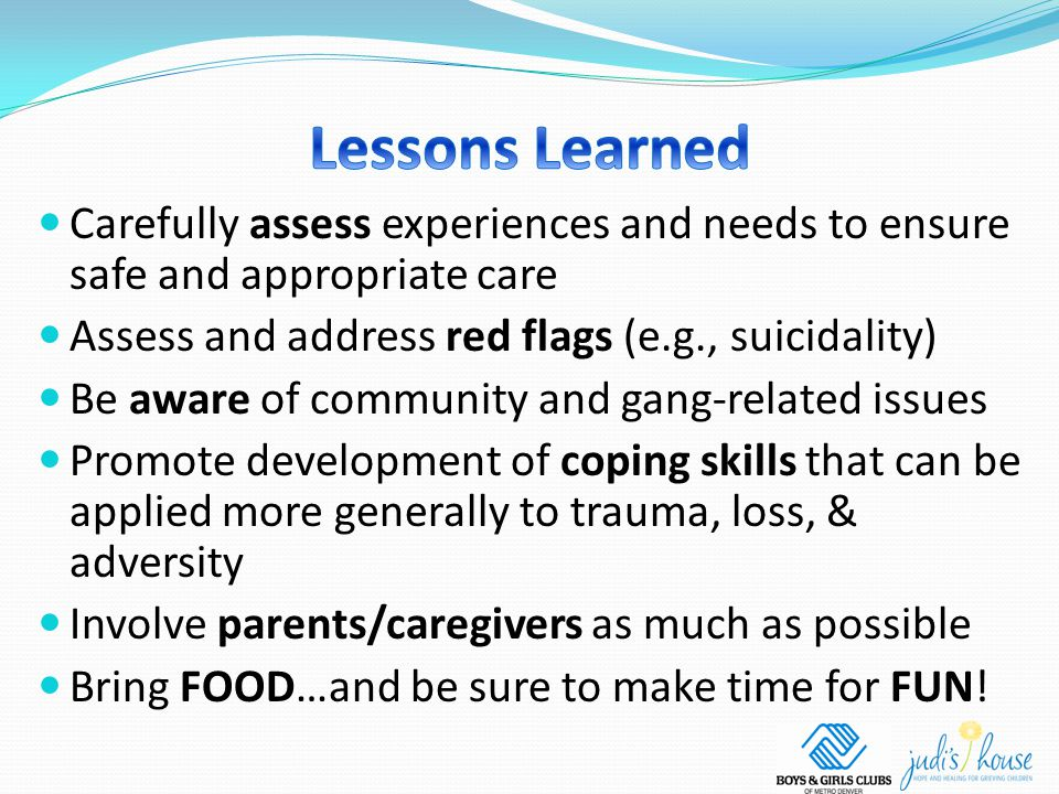 Carefully assess experiences and needs to ensure safe and appropriate care Assess and address red flags (e.g., suicidality) Be aware of community and gang-related issues Promote development of coping skills that can be applied more generally to trauma, loss, & adversity Involve parents/caregivers as much as possible Bring FOOD…and be sure to make time for FUN!