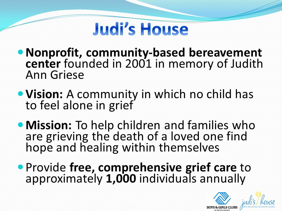 Nonprofit, community-based bereavement center founded in 2001 in memory of Judith Ann Griese Vision: A community in which no child has to feel alone in grief Mission: To help children and families who are grieving the death of a loved one find hope and healing within themselves Provide free, comprehensive grief care to approximately 1,000 individuals annually