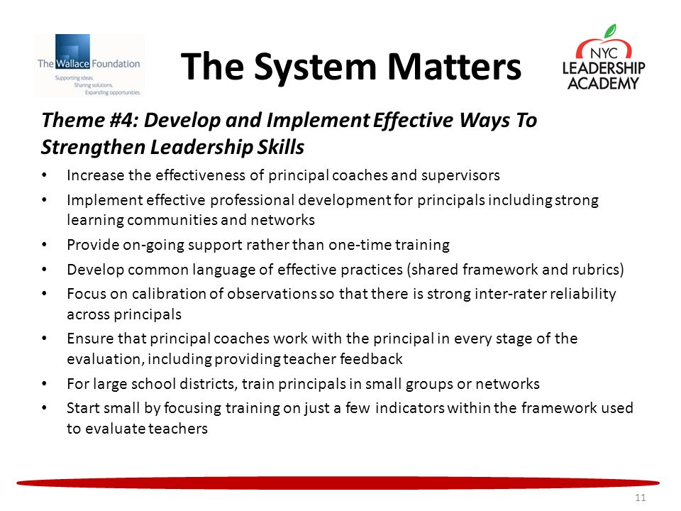 The System Matters Theme #4: Develop and Implement Effective Ways To Strengthen Leadership Skills Increase the effectiveness of principal coaches and supervisors Implement effective professional development for principals including strong learning communities and networks Provide on-going support rather than one-time training Develop common language of effective practices (shared framework and rubrics) Focus on calibration of observations so that there is strong inter-rater reliability across principals Ensure that principal coaches work with the principal in every stage of the evaluation, including providing teacher feedback For large school districts, train principals in small groups or networks Start small by focusing training on just a few indicators within the framework used to evaluate teachers 11