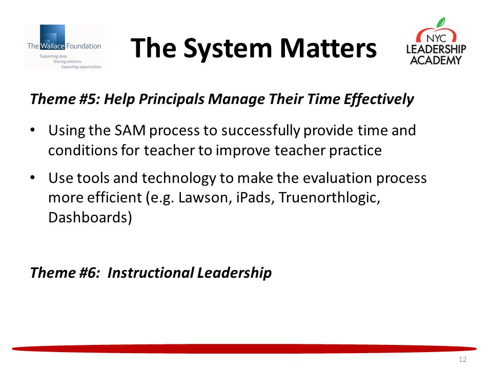 The System Matters Theme #5: Help Principals Manage Their Time Effectively Using the SAM process to successfully provide time and conditions for teacher to improve teacher practice Use tools and technology to make the evaluation process more efficient (e.g.