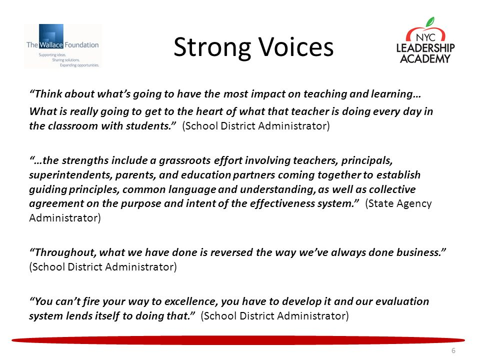 Strong Voices Think about what's going to have the most impact on teaching and learning… What is really going to get to the heart of what that teacher is doing every day in the classroom with students. (School District Administrator) …the strengths include a grassroots effort involving teachers, principals, superintendents, parents, and education partners coming together to establish guiding principles, common language and understanding, as well as collective agreement on the purpose and intent of the effectiveness system. (State Agency Administrator) Throughout, what we have done is reversed the way we've always done business. (School District Administrator) You can't fire your way to excellence, you have to develop it and our evaluation system lends itself to doing that. (School District Administrator) 6