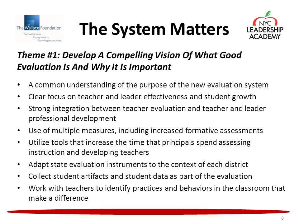 The System Matters Theme #1: Develop A Compelling Vision Of What Good Evaluation Is And Why It Is Important A common understanding of the purpose of the new evaluation system Clear focus on teacher and leader effectiveness and student growth Strong integration between teacher evaluation and teacher and leader professional development Use of multiple measures, including increased formative assessments Utilize tools that increase the time that principals spend assessing instruction and developing teachers Adapt state evaluation instruments to the context of each district Collect student artifacts and student data as part of the evaluation Work with teachers to identify practices and behaviors in the classroom that make a difference 8