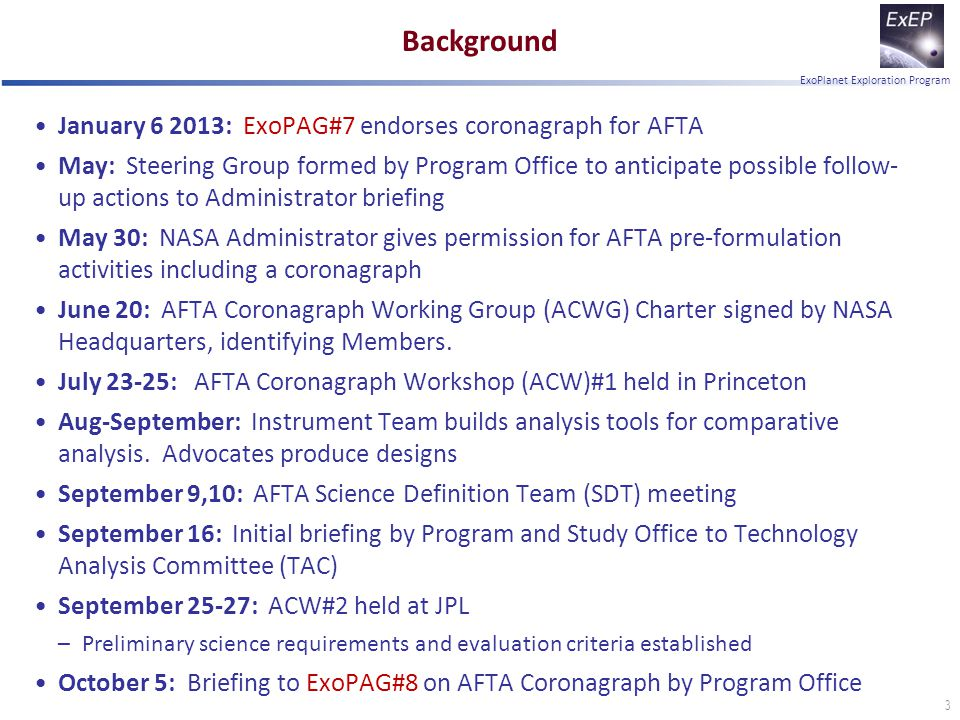 ExoPlanet Exploration Program Background January 6 2013: ExoPAG#7 endorses coronagraph for AFTA May: Steering Group formed by Program Office to anticipate possible follow- up actions to Administrator briefing May 30: NASA Administrator gives permission for AFTA pre-formulation activities including a coronagraph June 20: AFTA Coronagraph Working Group (ACWG) Charter signed by NASA Headquarters, identifying Members.
